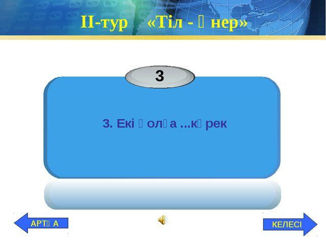 ІІ-тур «Тіл - өнер» 3. Екі қолға ...күрек КЕЛЕСІ АРТҚА
