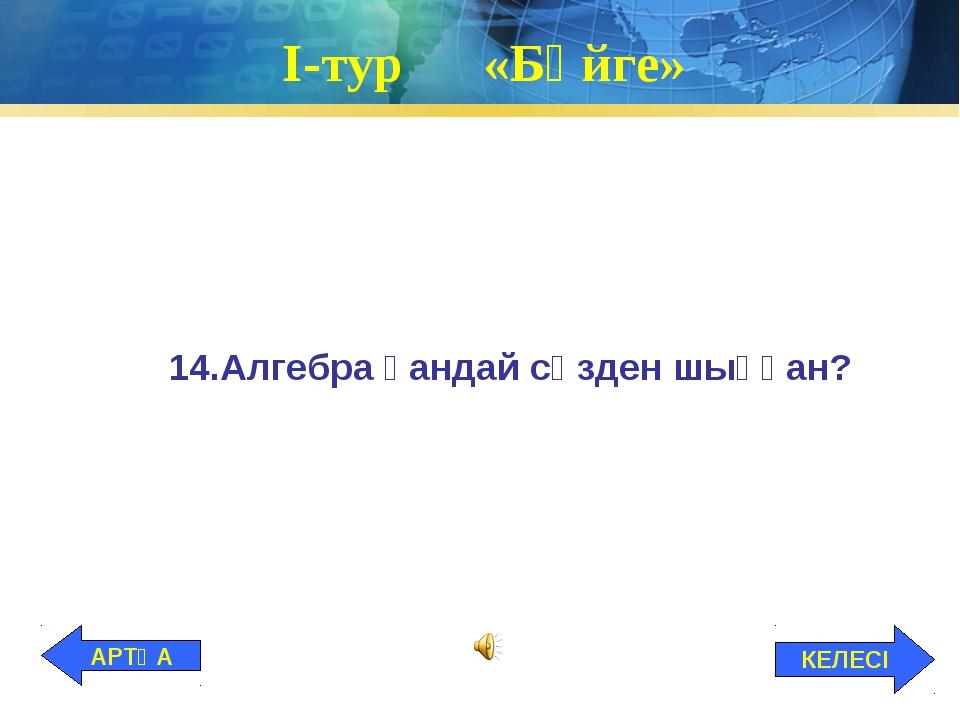 І-тур «Бәйге» 14.Алгебра қандай сөзден шыққан? КЕЛЕСІ АРТҚА