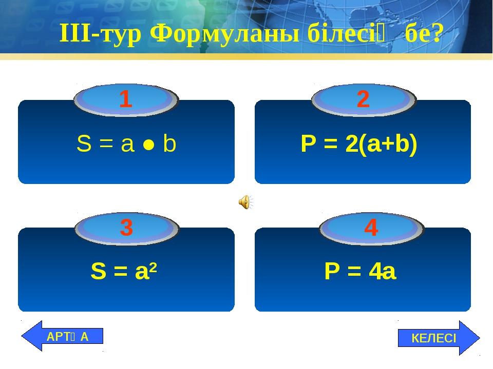 ІІІ-тур Формуланы білесің бе? S = а ● b P = 2(а+b) S = а2 P = 4а КЕЛЕСІ АРТҚА