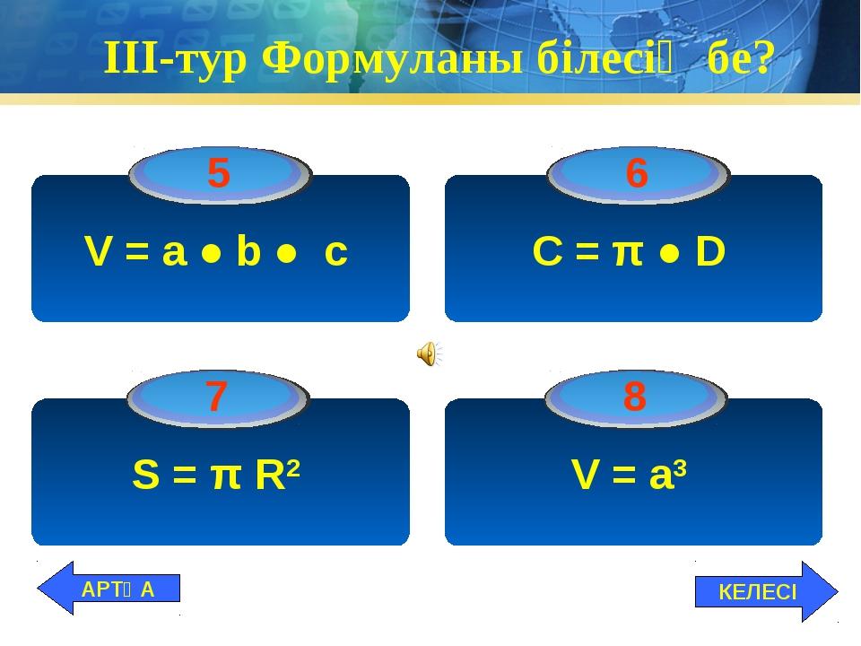 ІІІ-тур Формуланы білесің бе? V = а ● b ● c C = π ● D S = π R2 V = a3 КЕЛЕСІ...