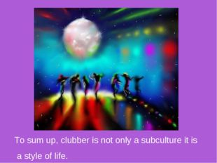 To sum up, clubber is not only a subculture it is a style of life.