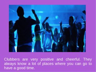 Clubbers are very positive and cheerful. They always know a lot of places whe