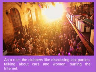 As a rule, the clubbers like discussing last parties, talking about cars and