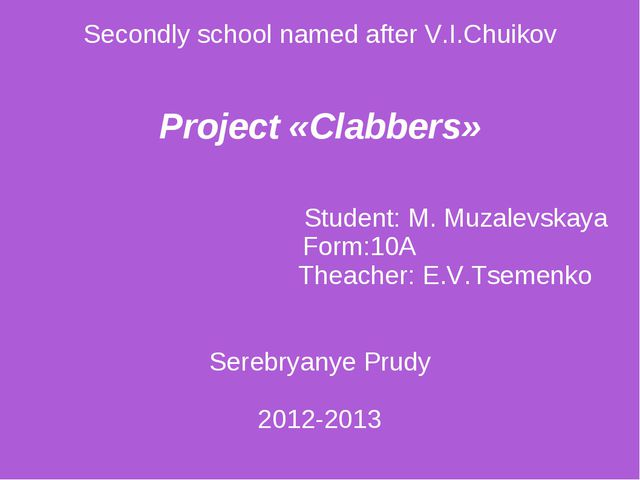 Secondly school named after V.I.Chuikov Project «Clabbers» Student: M. Muzal...