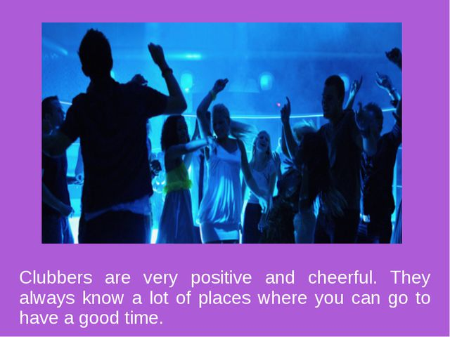 Clubbers are very positive and cheerful. They always know a lot of places whe...