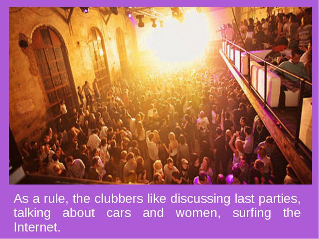 As a rule, the clubbers like discussing last parties, talking about cars and...