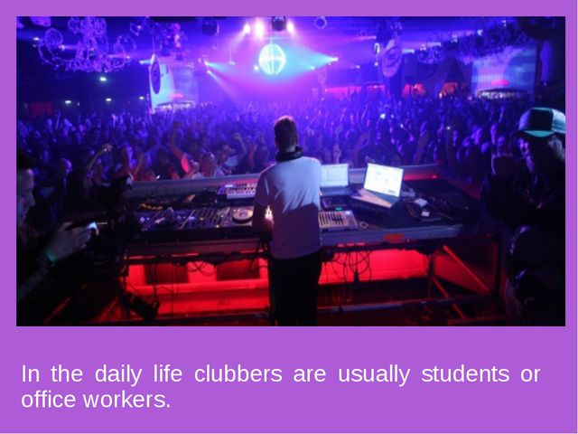 In the daily life clubbers are usually students or office workers.