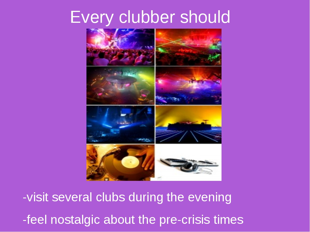 Every clubber should -visit several clubs during the evening -feel nostalgic...