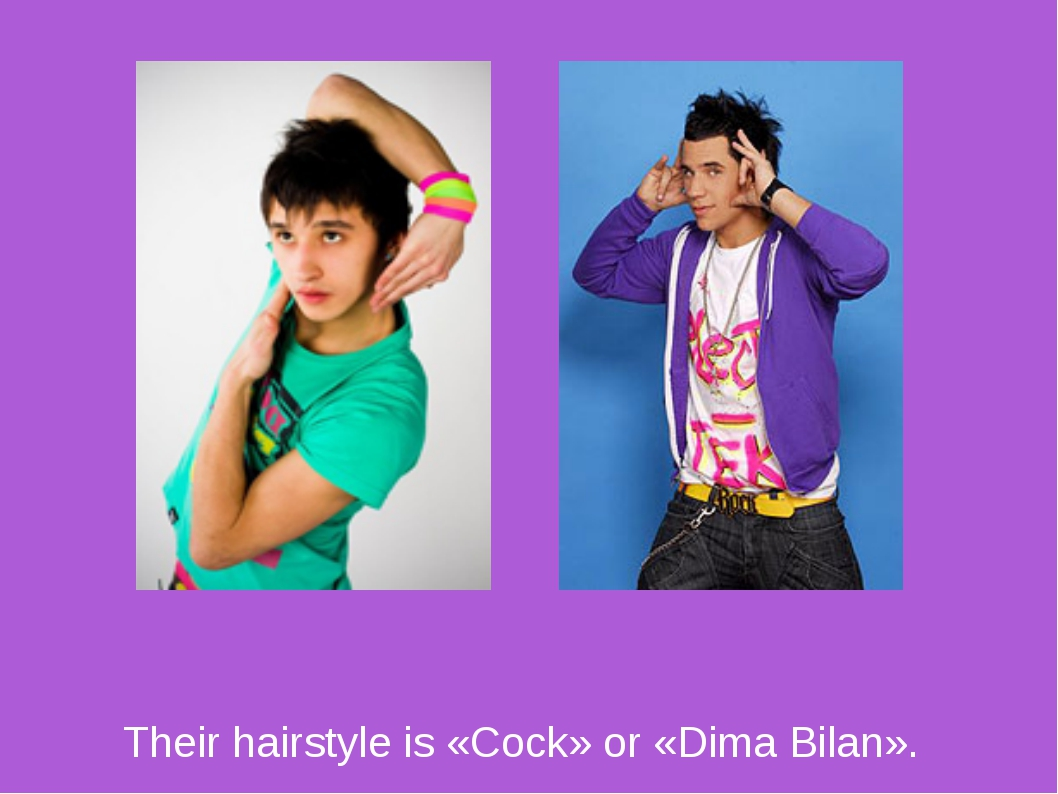 Their hairstyle is «Cock» or «Dima Bilan».