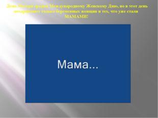 День Матери сродни Международному Женскому Дню, но в этот день поздравляют то