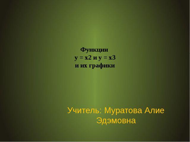 Функции у = х2 и у = х3 и их графики Учитель: Муратова Алие Эдэмовна