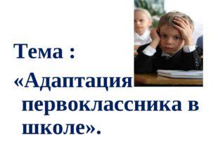 Тема : «Адаптация первоклассника в школе».
