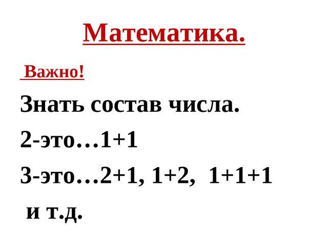 Математика. Важно! Знать состав числа. 2-это…1+1 3-это…2+1, 1+2, 1+1+1 и т.д.
