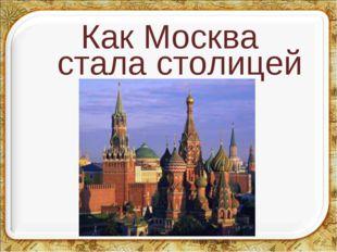 Как Москва стала столицей *