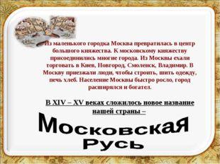 Из маленького городка Москва превратилась в центр большого княжества. К моско
