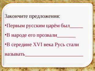 * Закончите предложения: Первым русским царём был_____ В народе его прозвали_