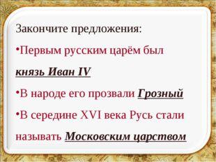 * Закончите предложения: Первым русским царём был князь Иван IV В народе его