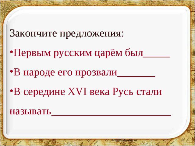 * Закончите предложения: Первым русским царём был_____ В народе его прозвали_...