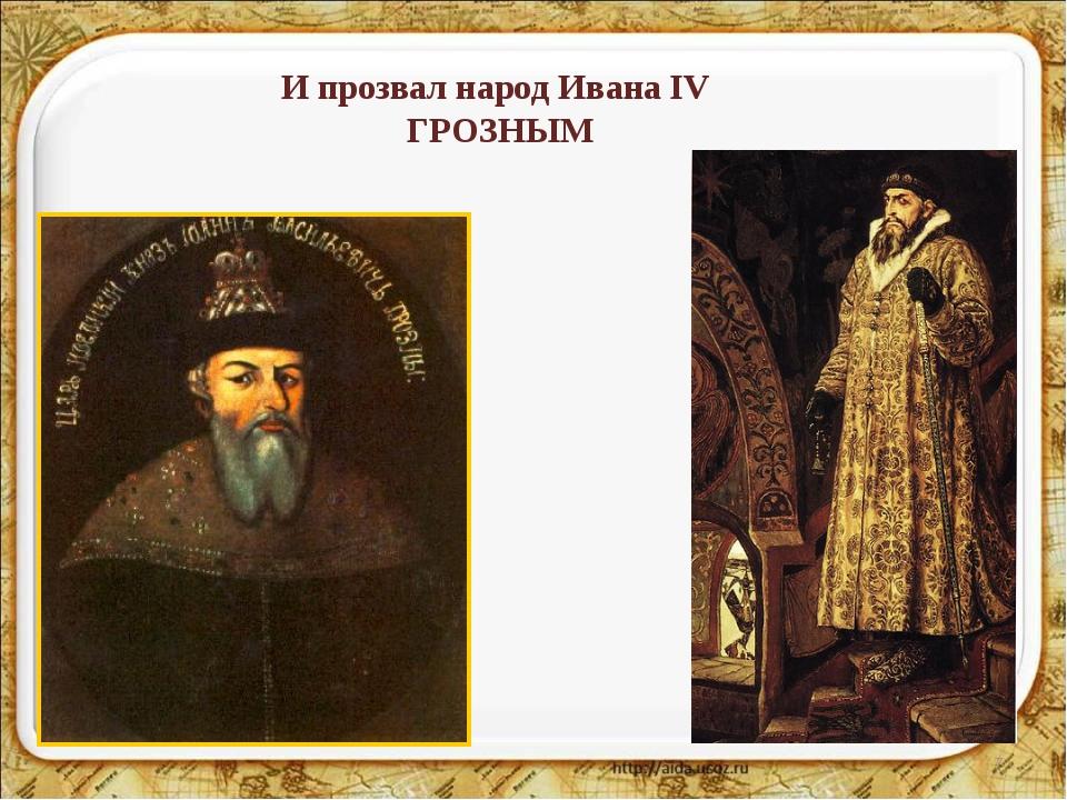 * И прозвал народ Ивана IV ГРОЗНЫМ