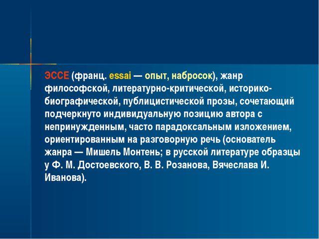 ЭССЕ (франц. essai — опыт, набросок), жанр философской, литературно-критическ...