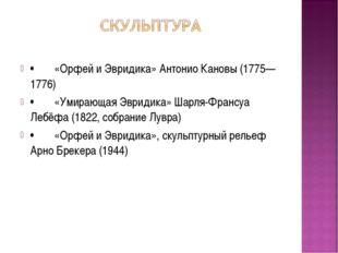 •«Орфей и Эвридика» Антонио Кановы (1775—1776) •«Умирающая Эвридика» Шарля-