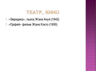 «Эвридика», пьеса Жана Ануя (1942) «Орфей» фильм Жана Кокто (1950)