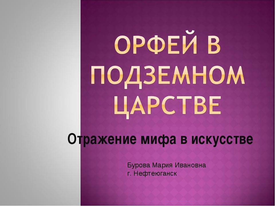 Отражение мифа в искусстве Бурова Мария Ивановна г. Нефтеюганск