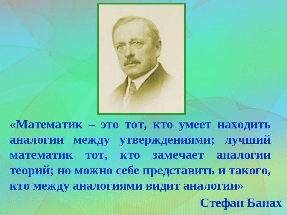 «Математик – это тот, кто умеет находить аналогии между утверждениями; лучший...