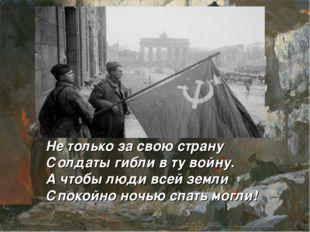 Не только за свою страну Солдаты гибли в ту войну. А чтобы люди всей земли Сп