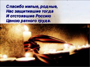 Спасибо милые, родные, Нас защитившие тогда И отстоявшие Россию Ценою ратного