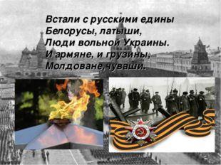 Встали с русскими едины Белорусы, латыши, Люди вольной Украины. И армяне, и г
