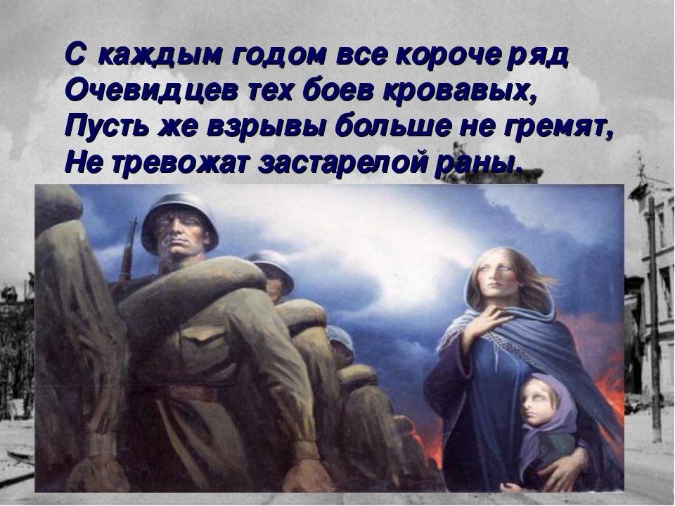 С каждым годом все короче ряд Очевидцев тех боев кровавых, Пусть же взрывы бо...