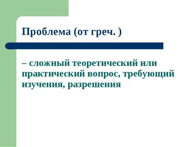 – сложный теоретический или практический вопрос, требующий изучения, разрешен...