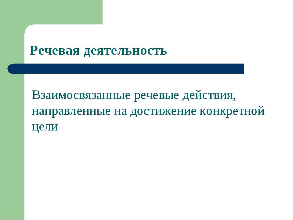 Речевая деятельность Взаимосвязанные речевые действия, направленные на достиж...