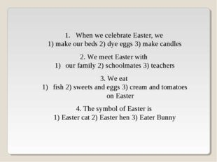 When we celebrate Easter, we 1) make our beds 2) dye eggs 3) make candles 2.