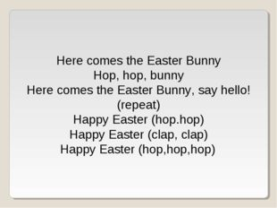 Here comes the Easter Bunny Hop, hop, bunny Here comes the Easter Bunny, say