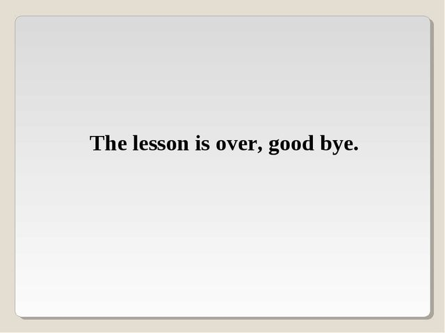 The lesson is over, good bye.