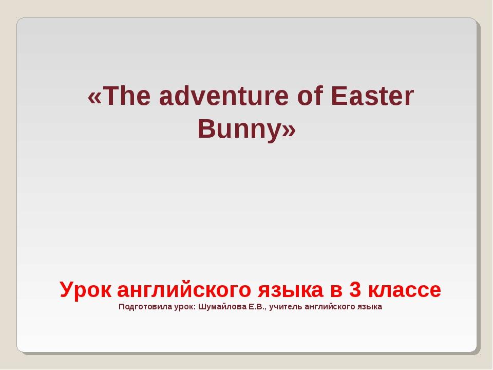 «The adventure of Easter Bunny» Урок английского языка в 3 классе Подготовила...