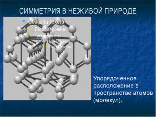 СИММЕТРИЯ В НЕЖИВОЙ ПРИРОДЕ Упорядоченное расположение в пространстве атомов