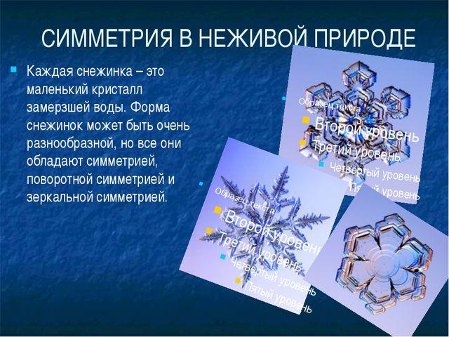 СИММЕТРИЯ В НЕЖИВОЙ ПРИРОДЕ Каждая снежинка – это маленький кристалл замерзше...