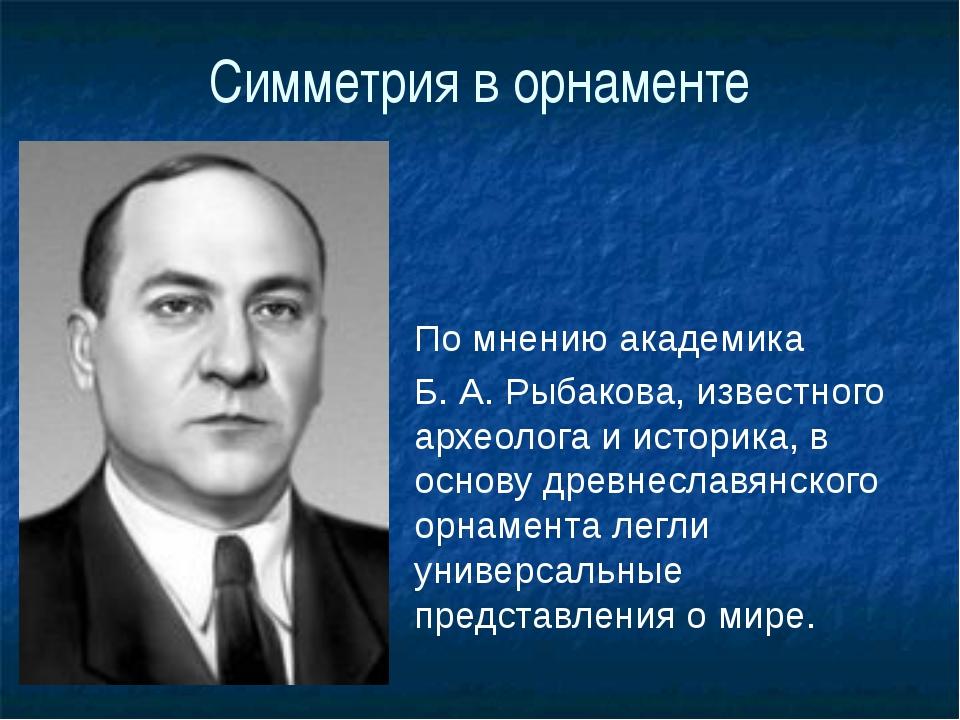 Симметрия в орнаменте По мнению академика Б. А. Рыбакова, известного археолог...
