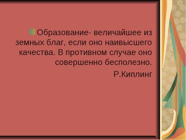 Образование- величайшее из земных благ, если оно наивысшего качества. В проти...