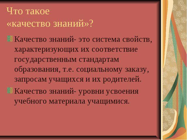 Что такое «качество знаний»? Качество знаний- это система свойств, характериз...