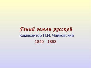 Гений земли русской Композитор П.И. Чайковский 1840 - 1893