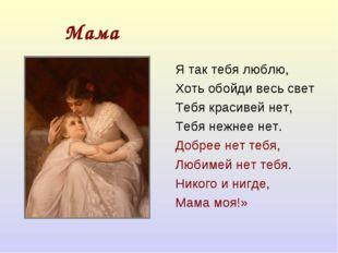 Мама Я так тебя люблю, Хоть обойди весь свет Тебя красивей нет, Тебя нежнее н