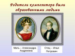 Родители композитора были образованными людьми Мать – Александра Андреевна От