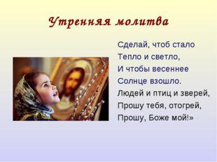 Утренняя молитва Сделай, чтоб стало Тепло и светло, И чтобы весеннее Солнце в