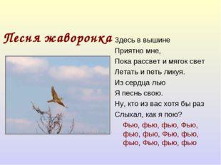 Песня жаворонка Здесь в вышине Приятно мне, Пока рассвет и мягок свет Летать