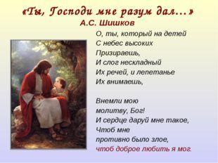 «Ты, Господи мне разум дал…» А.С. Шишков О, ты, который на детей С небес высо