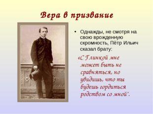 Вера в призвание Однажды, не смотря на свою врожденную скромность, Пётр Ильич